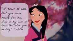 """Mulan Quote: """"I kew at one that you we're meant for me. Deep in my soul I knew that I'm your destiny."""" 