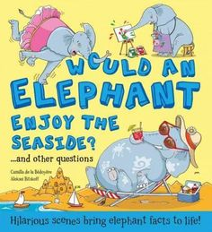 Would an Elephant Like the Seaside?: And Other Questions - Hilarious Scenes Bring Elephant Facts to Life!