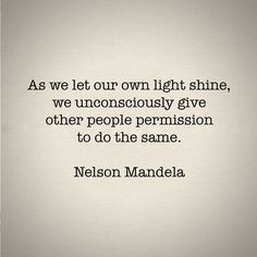 As we let our own light shine, we unconsciously give other people permission to do the same. ~Nelson Mandela.
