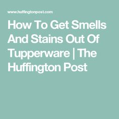 How To Get Smells And Stains Out Of Tupperware | The Huffington Post