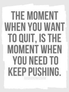 The moment you want to quit, is the moment you NEED to keep pushing.""