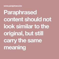 Paraphrased content should not look similar to the original, but still carry the same meaning