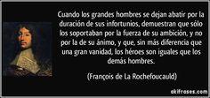 Cuando los grandes hombres se dejan abatir por la duración de sus infortunios, demuestran que sólo los soportaban por la fuerza de su ambición, y no por la de su ánimo, y que, sin más diferencia que una gran vanidad, los héroes son iguales que los demás hombres. (François de La Rochefoucauld)
