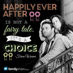"""Happily ever after is not a fairy tale. It's a choice."" -Fawn Weaver"