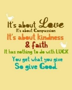 It's about Love, Compassion, Kindness and Faith it has nothing to do with Luck.  You get what you give so give Good.