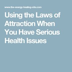 Using the Laws of Attraction When You Have Serious Health Issues