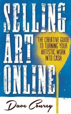 Selling Art Online - The Creative Guide to Turning Your Artistic Work into Cash