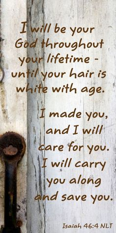 """Even to your old age, I am He, And even to gray hairs I will carry you! I have made, and I will bear; Even I will carry, and will deliver you."" ‭‭Isaiah‬ ‭46:4‬ ‭NKJV‬‬"
