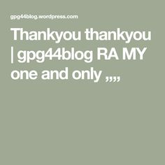 Thankyou thankyou | gpg44blog RA MY one and only ,,,,