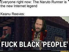 Everyone right now: The Naruto Runner is the new Internet legend Keanu Reeves: FUCK BLACK 'PEOPLE' – popular memes on the site iFunny.co #naruto #animemanga #everyone #right #the #naruto #runner #new #internet #legend #meme Love Memes Funny, Funny Naruto Memes, Internet Legends, Naruto Run, Single Memes, Reddit Memes, Keanu Reeves, Right Now, Black People