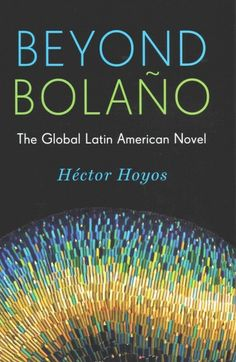 Beyond Bolaño : The Global Latin American Novel / Hector Hoyos.