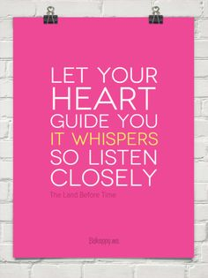 One of my favorite quotes of all time :: Let your heart guide you. it whispers so listen closely by The Land Before Time