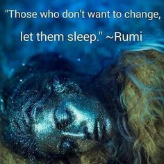 Those who don't want to change, let them sleep. -Rumi Don't keep trying to help empower the ones that don't want a mind shift and transformation...let them be.