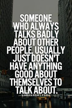 Someone who always talks badly about other people usually just doesn't have anything good about themselves to talk about