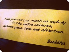 "Buddhist Quotes : ""You, yourself, as much as anybody in the entire universe, deserve your love and affection."""