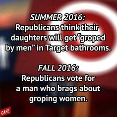 Summer 2016: Republicans think their daughters will get grouped by men in Target bathrooms. Fall 2016: Republicans voted for a man who brags about groping women. Trump