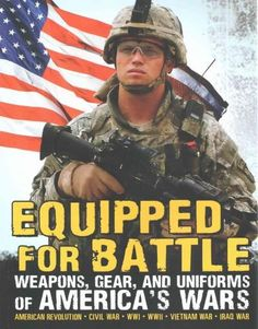 Equipped for Battle: Weapons, Gear, and Uniforms of America's Wars: American Revolution-Civil War-WWI-Wwii-Vietna...