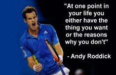 AT one point in your life you either have the thing you want or the reasons why you don't - Andy Roddick