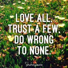 """""""Love all, trust a few, do wrong to none."""" - Shakespeare"""