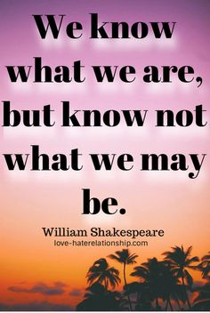 Inspirational Quotes - We know what we are, but know not what we may be. Shakespeare Love, William Shakespeare, Art Quotes, Inspirational Quotes, Thinking Quotes, Quotations, Sunshine, Names, My Love