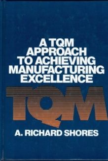 A Tqm Approach to Achieving Manufacturing Excellence , 978-0527916329, A. Richard Shores, Quality Resources; First Printing edition