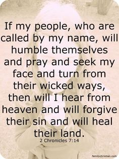 If my people, who are called by my name, will humble themselves and pray....2 Chronicles 7:14
