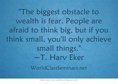 The biggest obstacle to wealth is fear. People are afraid to think big, but if you think small, you'll only achieve small things. ~T. Harv Eker
