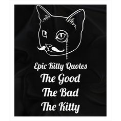 Looking for the purrfect gift? Check out The Good The Bad ... at http://www.epickittyquotes.com/products/the-good-the-bad-the-kitty-1?utm_campaign=social_autopilot&utm_source=pin&utm_medium=pin