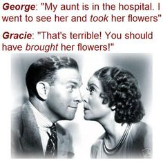 George Burns and Gracie Allen.  Always together, always funny and always devoted.