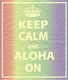 Keep Calm and Aloha On.