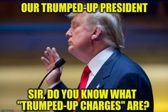 "Our Trumped-Up President: FAKE | OUR TRUMPED-UP PRESIDENT SIR, DO YOU KNOW WHAT ""TRUMPED-UP CHARGES"" ARE? 