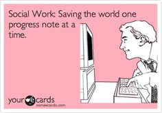 Lol a sad truth!! Social Work: Saving the world one progress note at a time.