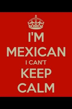 I can't keep calm I'm Mexican Lol