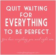 quit waiting for everything to be perfect. you have everything you need right now.