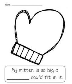 """The Mitten by Jan Brett: """"My mitten is so big a ______ could fit in it."""" Have the kids fill in the missing word in the sentence. First, I would read the story, The Mitten by Jan Brett so that the kids understand the book. This is definitley a good activity for when you're reading the book, The Mitten. Good for kindergarten and preschool."""