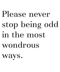 Please never stop being odd in the most wondrous ways!! If you weren't odd you wouldn't be you :)