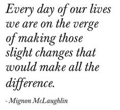Every day of our lives we are on the verge of making those slight changes that would make all the difference.