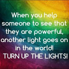 When you help someone to see that they are powerful, another light goes on in the world! Turn up the lights!