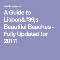 A Guide to Lisbon's Beautiful Beaches - Fully Updated for 2017!