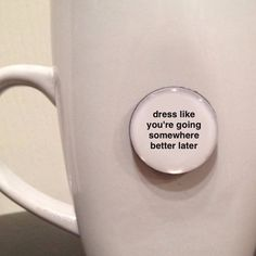 Quote Magnet - Dress Like You're Going Somewhere Better Later