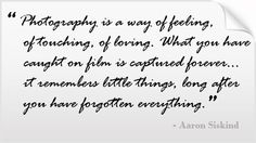 Photography is a way of feelings, of touching, of loving. What you have caught on film is captured forever...it remembers little things, long after you have forgotten everything.