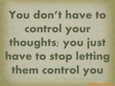 """This is a great way of putting it! """"control your thoughts"""" often makes you think on it more...allowing other things to fill your mind, such as God's Word, stops the wrong thoughts and replaces them with good. :) Then, they don't control you anymore!"""