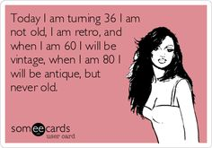 Today I am turning 36 I am not old, I am retro, and when I am 60 I will be vintage, when I am 80 I will be antique, but never old. | Birthday Ecard | someecards.com