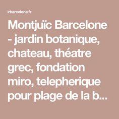 Montjuïc Barcelone - jardin botanique, chateau, théatre grec, fondation miro, telepherique pour plage de la barceloneta