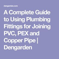 A Complete Guide to Using Plumbing Fittings for Joining PVC, PEX and Copper Pipe | Dengarden