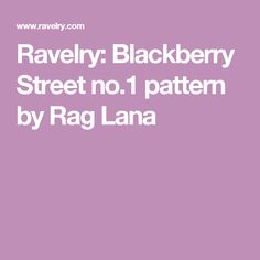 Ravelry: Blackberry Street no.1 pattern by Rag Lana