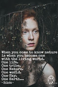 When you come to know Nature is when you become ONE with the living world. One life, one tribe, one nature, one world, one sky, one Earth.. - Shikoba - WILD WOMAN SISTERHOOD™