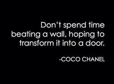This quote is so true, but most of the time I think we are so stubborn that we forget the walls aren't doors.