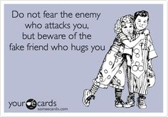 Do not fear the enemy who attacks you, but beware of the fake friend who hugs you.
