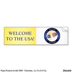"""Pope Francis in the USA - Customizable Car Bumper Sticker - Are you ready to welcome the Supreme Pontiff to the USA? This customizable bumper sticker displays his portrait, his seal and the text """"Pope Francis The First"""" written in Latin. You can easily replace the text with your own message for the Pope! The background is decorated with yellow and white - the colors of Vatican's flag."""
